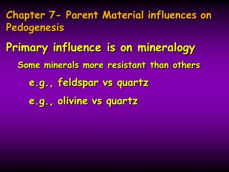 Chapter 7- Parent Material influences on Pedogenesis Primary influence is on mineralogy Some minerals more resistant than others e.g., feldspar vs quartz.