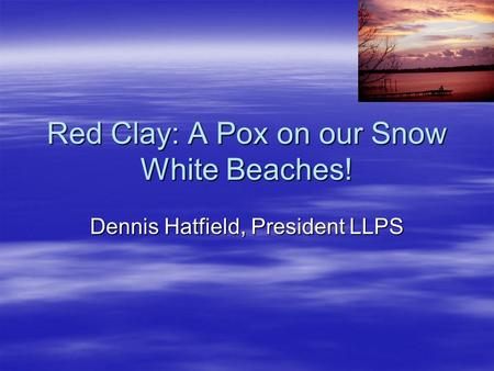 Red Clay: A Pox on our Snow White Beaches! Dennis Hatfield, President LLPS.