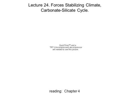 Reading: Chapter 4 Lecture 24. Forces Stabilizing Climate, Carbonate-Silicate Cycle.