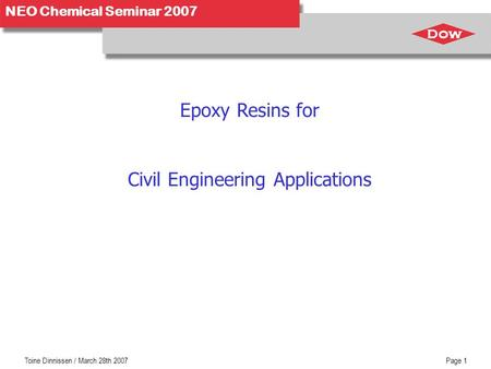 Toine Dinnissen / March 28th 2007Page 1 NEO Chemical Seminar 2007 Epoxy Resins for Civil Engineering Applications.