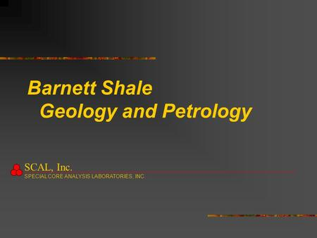 Barnett Shale Geology and Petrology SCAL, Inc. SPECIAL CORE ANALYSIS LABORATORIES, INC.