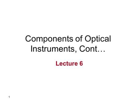1 Components of Optical Instruments, Cont… Lecture 6.