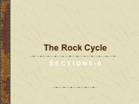 The Rock Cycle S E C T I O N 5 - 6. Objectives What is the rock cycle? What is the role of plate tectonics in the rock cycle?
