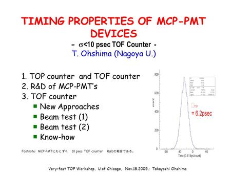 Very-fast TOF Workshop, U of Chicago, Nov.18.2005.; Takayoshi Ohshima TIMING PROPERTIES OF MCP-PMT DEVICES -  <10 psec TOF Counter - T. Ohshima (Nagoya.
