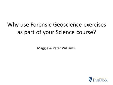 Why use Forensic Geoscience exercises as part of your Science course? Maggie & Peter Williams.