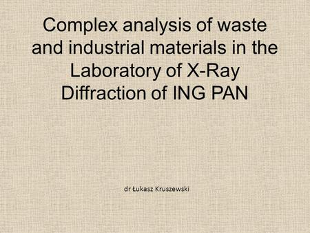 Complex analysis of waste and industrial materials in the Laboratory of X-Ray Diffraction of ING PAN dr Łukasz Kruszewski.
