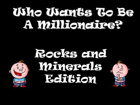 Who Wants To Be A Millionaire? Rocks and Minerals Edition.