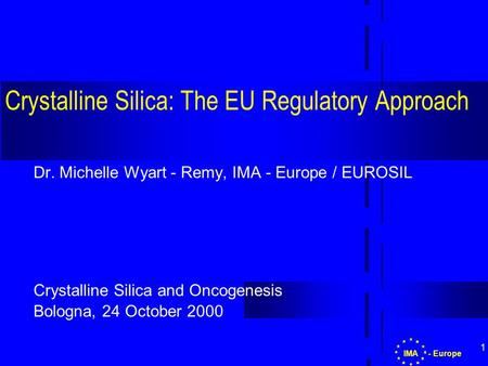 1 Crystalline Silica: The EU Regulatory Approach Dr. Michelle Wyart - Remy, IMA - Europe / EUROSIL Crystalline Silica and Oncogenesis Bologna, 24 October.