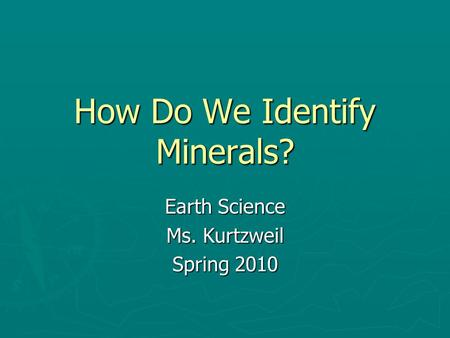 How Do We Identify Minerals? Earth Science Ms. Kurtzweil Spring 2010.