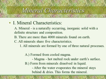 Mineral Characteristics I. Mineral Characteristics: A. Mineral - is a naturally occurring, inorganic solid with a definite structure and composition.