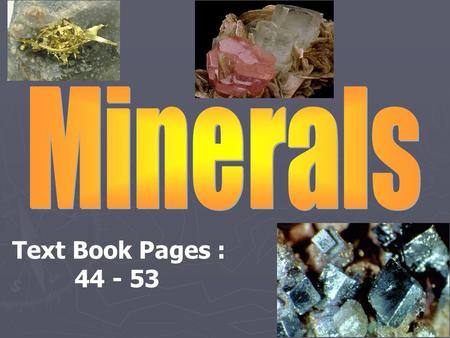 Text Book Pages : 44 - 53 So what is a mineral? W hat are the characteristics of all minerals? So what is a mineral? A naturally occurring, inorganic.
