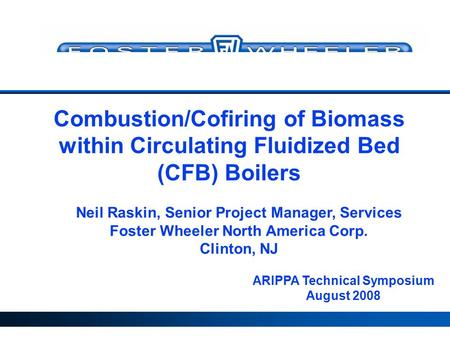 ARIPPA Technical Symposium August 2008 Neil Raskin, Senior Project Manager, Services Foster Wheeler North America Corp. Clinton, NJ Combustion/Cofiring.