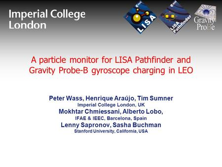A particle monitor for LISA Pathfinder and Gravity Probe-B gyroscope charging in LEO Peter Wass, Henrique Araújo, Tim Sumner Imperial College London, UK.