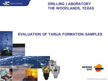 © 2007 Baker Hughes Incorporated DRILLING LABORATORY THE WOODLANDS, TEXAS EVALUATION OF TARIJA FORMATION SAMPLES.