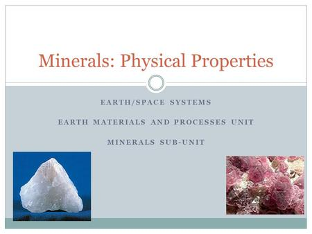 EARTH/SPACE SYSTEMS EARTH MATERIALS AND PROCESSES UNIT MINERALS SUB-UNIT Minerals: Physical Properties.