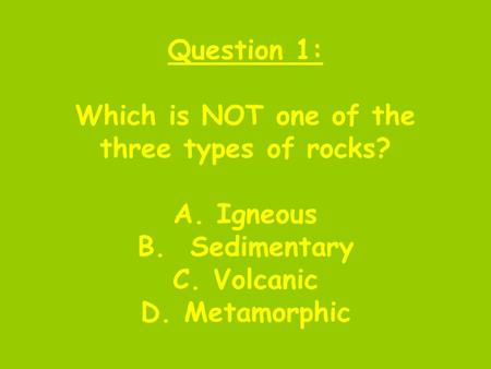 Question 1: Which is NOT one of the three types of rocks? A. Igneous B. Sedimentary C. Volcanic D. Metamorphic.