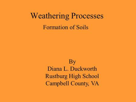 Weathering Processes Formation of Soils By Diana L. Duckworth Rustburg High School Campbell County, VA.