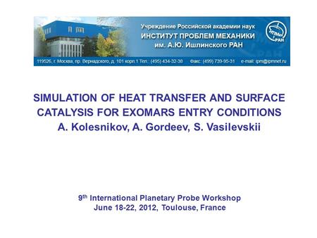 SIMULATION OF HEAT TRANSFER AND SURFACE CATALYSIS FOR EXOMARS ENTRY CONDITIONS A. Kolesnikov, A. Gordeev, S. Vasilevskii 9 th International Planetary Probe.
