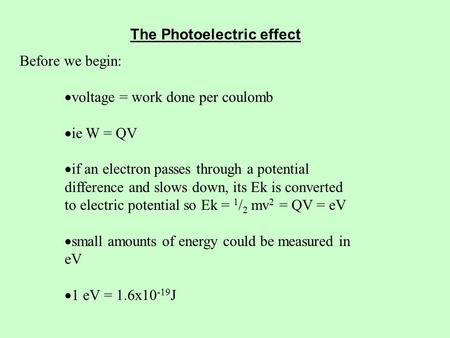 The Photoelectric effect Before we begin:  voltage = work done per coulomb  ie W = QV  if an electron passes through a potential difference and slows.