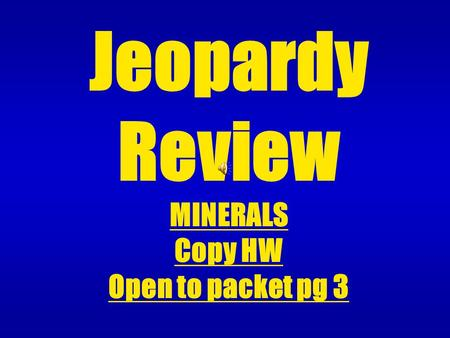 Jeopardy Review MINERALS Copy HW Open to packet pg 3.