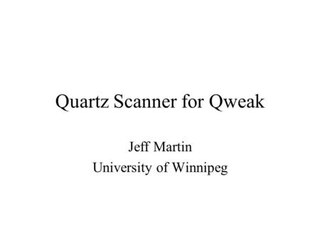 Quartz Scanner for Qweak Jeff Martin University of Winnipeg.