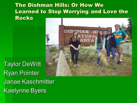 The Dishman Hills: Or How We Learned to Stop Worrying and Love the Rocks Taylor DeWitt Ryan Pointer Janae Kaschmitter Kaelynne Byers.