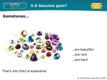 © Oxford University Press 2009 5.6 Genuine gem? Gemstones… …are beautiful …are rare …are hard That's why they're expensive!
