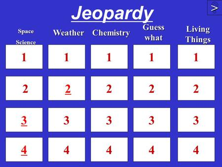 Jeopardy 1 2 3 4 1 2 3 4 1 2 3 4 4 >>>> 1 2 3SpaceScienceWeather Guess what Chemistry 1 2 3 4 Living Things.