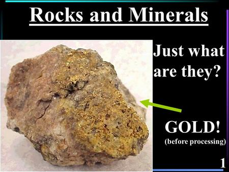 1 Rocks and Minerals GOLD! (before processing) Just what are they?