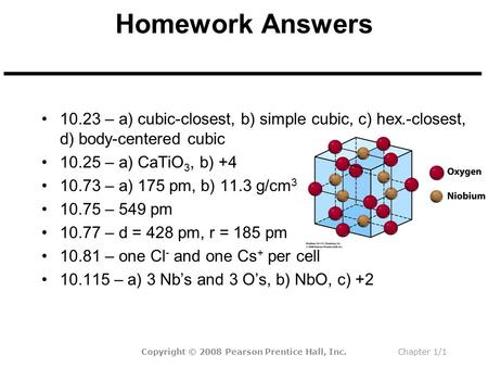 Homework Answers 10.23 – a) cubic-closest, b) simple cubic, c) hex.-closest, d) body-centered cubic 10.25 – a) CaTiO 3, b) +4 10.73 – a) 175 pm, b) 11.3.