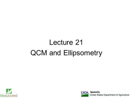 Lecture 21 QCM and Ellipsometry. Quartz Crystal Microbalance The Quartz Crystal Microbalance (QCM) is an extremely sensitive mass sensor, capable of measuring.