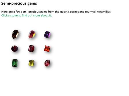 Main Semi-precious gems Here are a few semi-precious gems from the quartz, garnet and tourmaline families. Click a stone to find out more about it.
