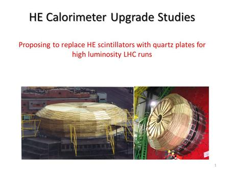 HE Calorimeter Upgrade Studies HE Calorimeter Upgrade Studies Proposing to replace HE scintillators with quartz plates for high luminosity LHC runs 1.