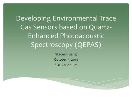 Developing Environmental Trace Gas Sensors based on Quartz- Enhanced Photoacoustic Spectroscopy (QEPAS) Stacey Huang October 3, 2014 SOL Colloquim.