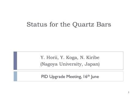 Status for the Quartz Bars Y. Horii, Y. Koga, N. Kiribe (Nagoya University, Japan) 1 PID Upgrade Meeting, 16 th June.