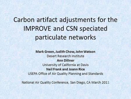 Carbon artifact adjustments for the IMPROVE and CSN speciated particulate networks Mark Green, Judith Chow, John Watson Desert Research Institute Ann Dillner.
