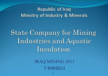 IRAQ MINING 2011 7-8/9/2011 1. INTRODUCTION The state company for Mining Industries and Aquatic Insulation has performed, as a basic part of its work,