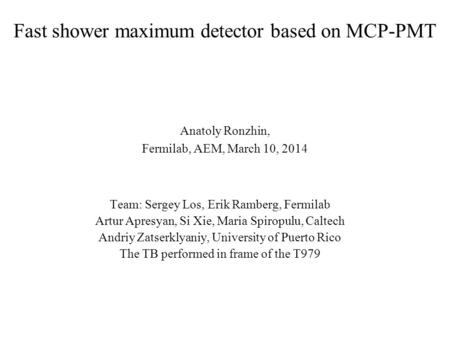 Fast shower maximum detector based on MCP-PMT Anatoly Ronzhin, Fermilab, AEM, March 10, 2014 Team: Sergey Los, Erik Ramberg, Fermilab Artur Apresyan, Si.