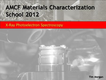 AMCF Materials Characterization School 2012 X-Ray Photoelectron Spectroscopy Tim Morgan.