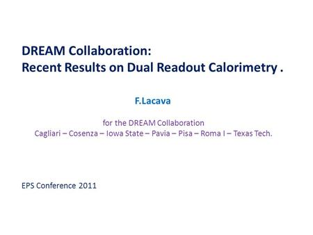 DREAM Collaboration: Recent Results on Dual Readout Calorimetry. F.Lacava for the DREAM Collaboration Cagliari – Cosenza – Iowa State – Pavia – Pisa –