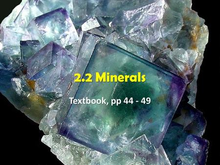2.2 Minerals Textbook, pp 44 - 49.