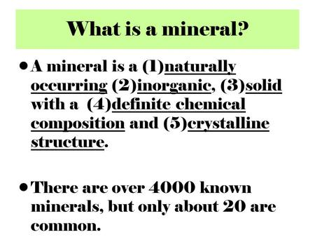 What is a mineral? A mineral is a (1)naturally occurring (2)inorganic, (3)solid with a (4)definite chemical composition and (5)crystalline structure. There.