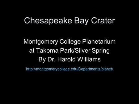 Chesapeake Bay Crater Montgomery College Planetarium at Takoma Park/Silver Spring By Dr. Harold Williams