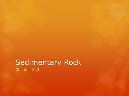 Sedimentary Rock Chapter 10.3. Sedimentary Rock 1.Sedimentary Rocks a.Sedimentary rocks are formed when sediment deposits harden after being compressed.