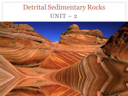 UNIT – 2 Detrital Sedimentary Rocks. Clastic Sediments and Sedimentary Rocks Clastic sediments are loose materials, however when these sediments under.