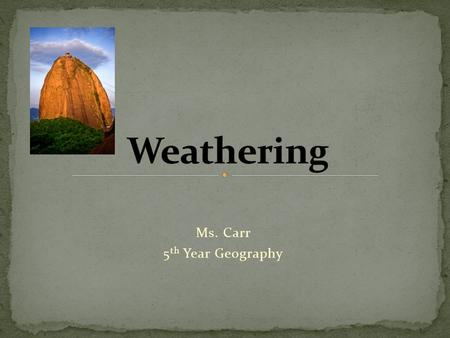 Ms. Carr 5 th Year Geography. Understand the main causes of Weathering. Identify the different types of weathering. Recognise a landform created as a.