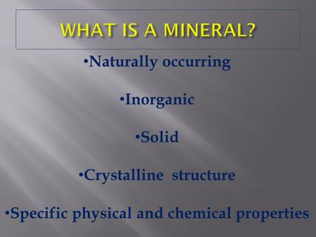 Naturally occurring Inorganic Solid Crystalline structure Specific physical and chemical properties.