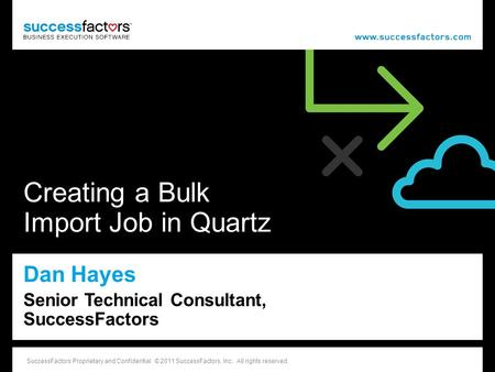 1 SuccessFactors Proprietary and Confidential © 2011 SuccessFactors, Inc. All rights reserved. Creating a Bulk Import Job in Quartz Dan Hayes Senior Technical.