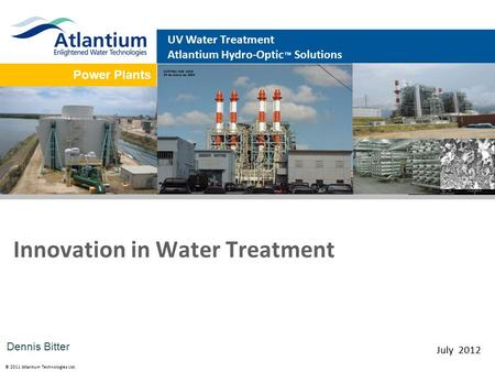 © 2011 Atlantium Technologies Ltd. Power Plants UV Water Treatment Atlantium Hydro-Optic ™ Solutions Innovation in Water Treatment July 2012 Dennis Bitter.