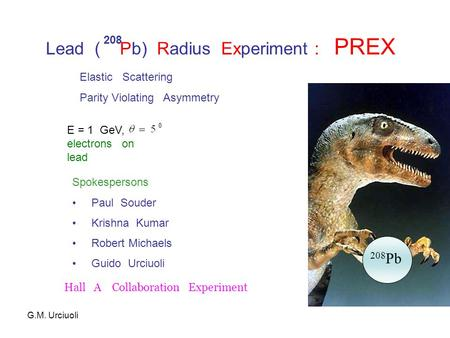 Lead ( Pb) Radius Experiment : PREX 208 208 Pb E = 1 GeV, electrons on lead Elastic Scattering Parity Violating Asymmetry Spokespersons Paul Souder Krishna.